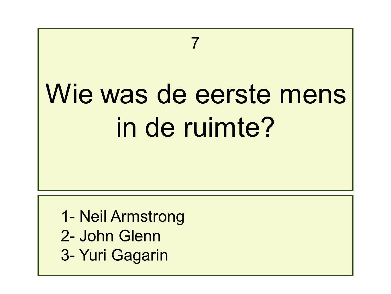 Wie was de eerste mens in de ruimte 7 1- Neil Armstrong 2- John Glenn