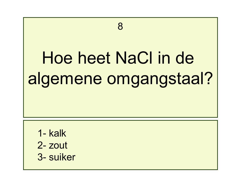 8 Hoe heet NaCl in de algemene omgangstaal 1- kalk 2- zout 3- suiker