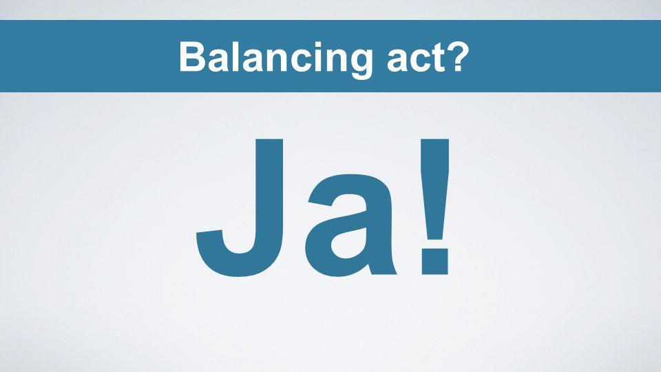 Balancing act Ja!