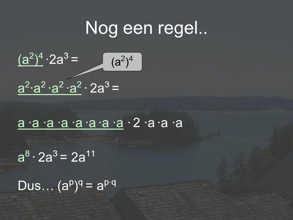 Nog een regel.. (a2)4 ·2a3 = a2·a2 ·a2 ·a2 · 2a3 =