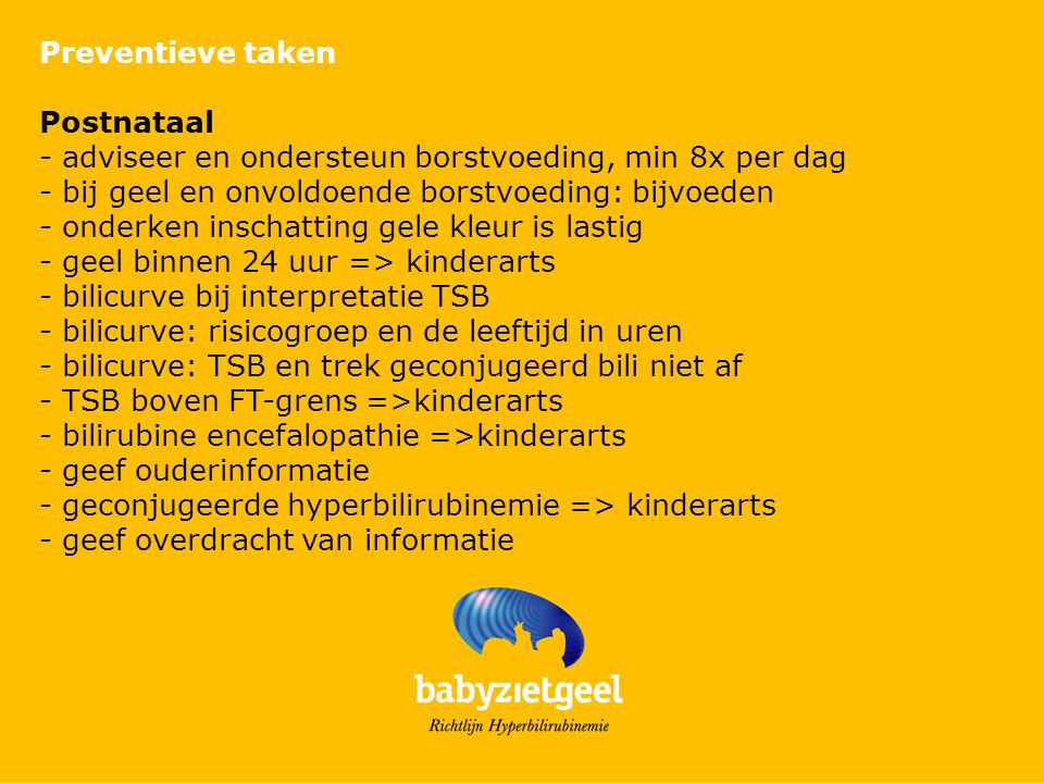 Preventieve taken Postnataal. - adviseer en ondersteun borstvoeding, min 8x per dag. - bij geel en onvoldoende borstvoeding: bijvoeden.