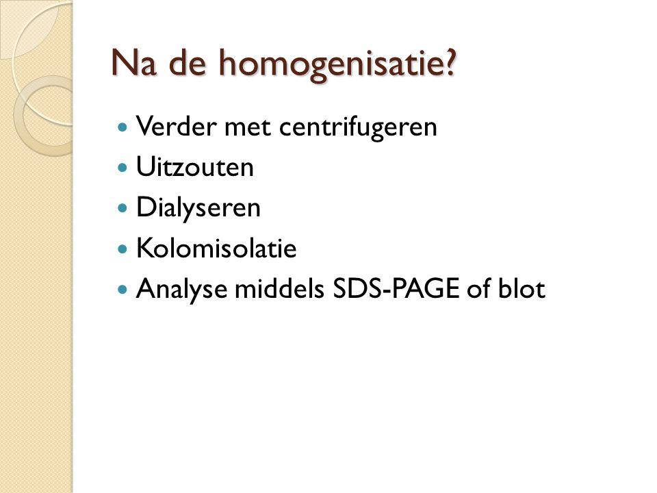 Na de homogenisatie Verder met centrifugeren Uitzouten Dialyseren