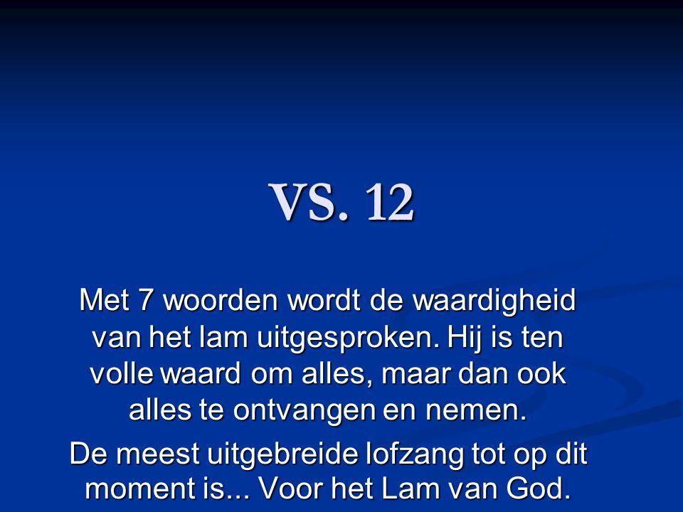 VS. 12 Met 7 woorden wordt de waardigheid van het lam uitgesproken. Hij is ten volle waard om alles, maar dan ook alles te ontvangen en nemen.