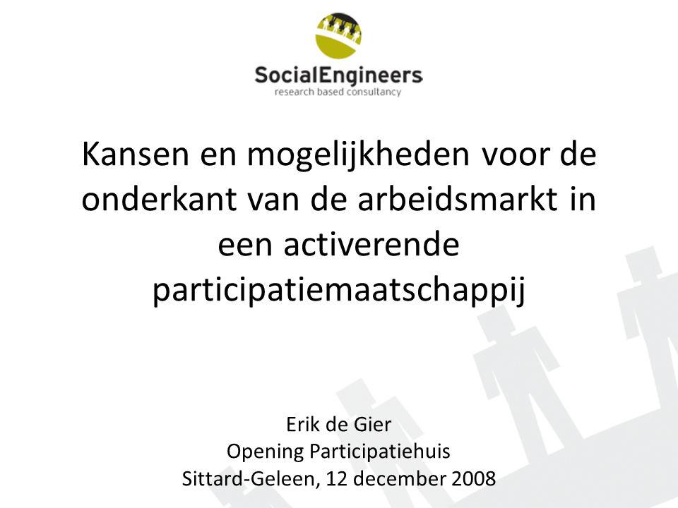 Kansen en mogelijkheden voor de onderkant van de arbeidsmarkt in een activerende participatiemaatschappij Erik de Gier Opening Participatiehuis Sittard-Geleen, 12 december 2008