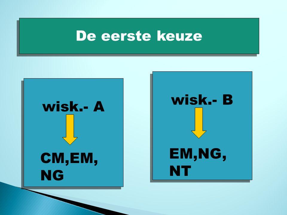 De eerste keuze wisk.- B wisk.- A EM,NG, NT CM,EM,NG