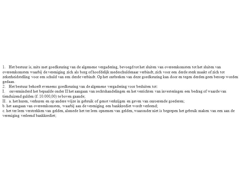 1. Het bestuur is, mits met goedkeuring van de algemene vergadering, bevoegd tot het sluiten van overeenkomsten tot het sluiten van overeenkomsten waarbij de vereniging zich als borg of hoofdelijk medeschuldenaar verbindt, zich voor een derde sterk maakt of zich tot zekerheidstelling voor een schuld van een derde verbindt. Op het ontbreken van deze goedkeuring kan door en tegen derden geen beroep worden gedaan.