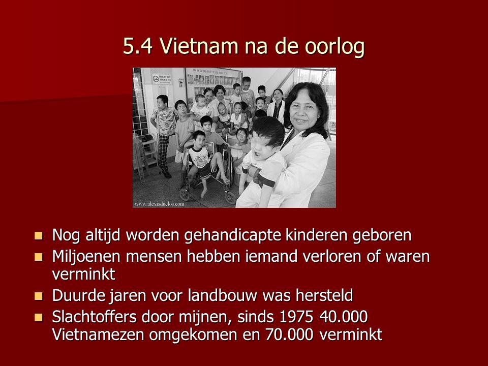5.4 Vietnam na de oorlog Nog altijd worden gehandicapte kinderen geboren. Miljoenen mensen hebben iemand verloren of waren verminkt.