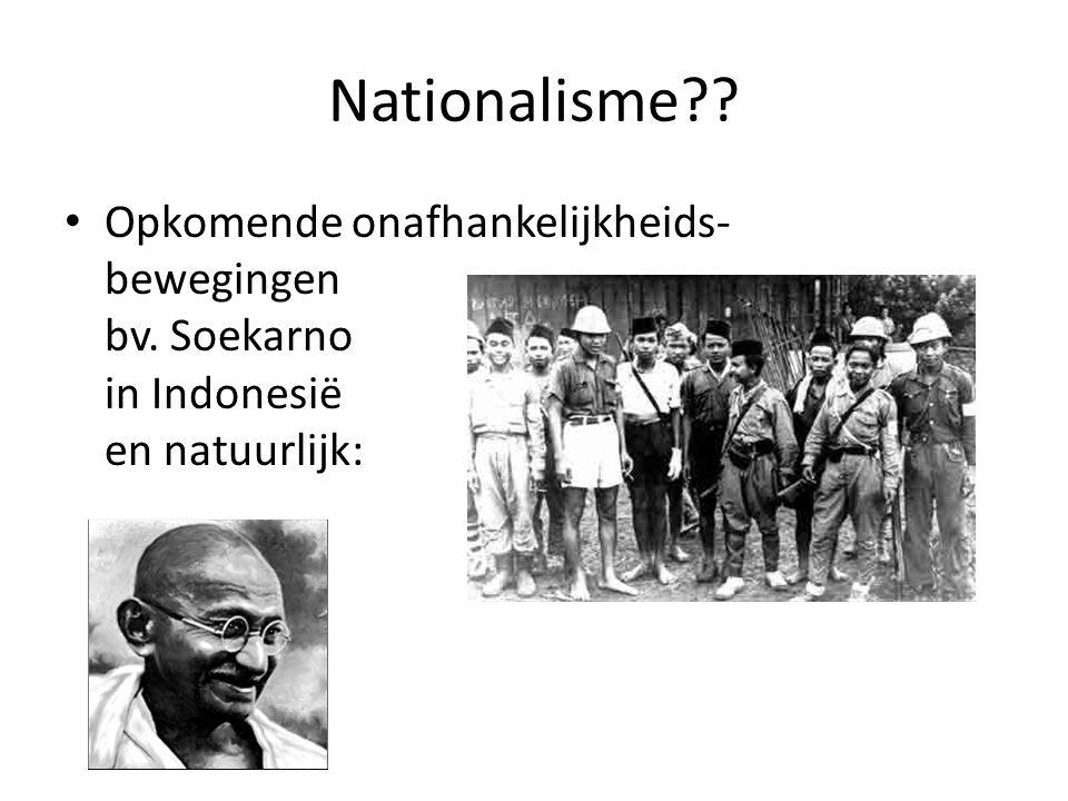 Nationalisme Opkomende onafhankelijkheids- bewegingen bv. Soekarno in Indonesië en natuurlijk: