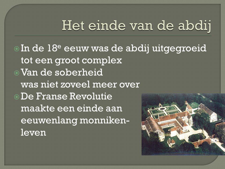 Het einde van de abdij In de 18e eeuw was de abdij uitgegroeid tot een groot complex. Van de soberheid was niet zoveel meer over.