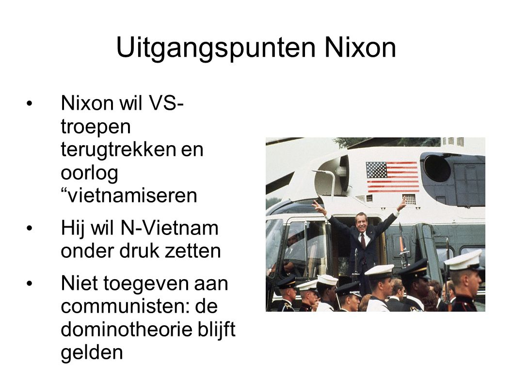 Uitgangspunten Nixon Nixon wil VS- troepen terugtrekken en oorlog vietnamiseren. Hij wil N-Vietnam onder druk zetten.