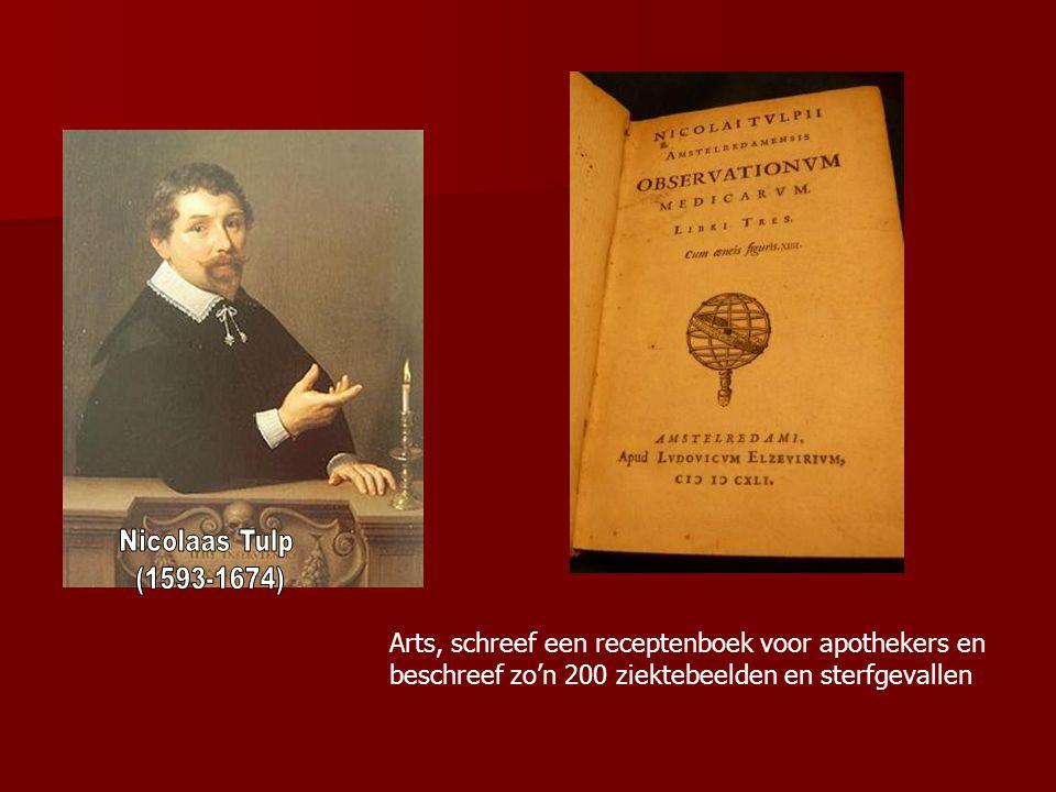 Nicolaas Tulp (1593-1674) Arts, schreef een receptenboek voor apothekers en beschreef zo'n 200 ziektebeelden en sterfgevallen.