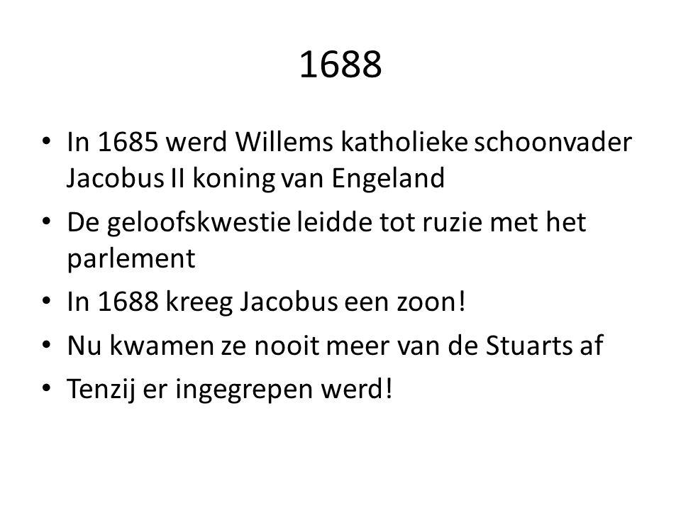 1688 In 1685 werd Willems katholieke schoonvader Jacobus II koning van Engeland. De geloofskwestie leidde tot ruzie met het parlement.