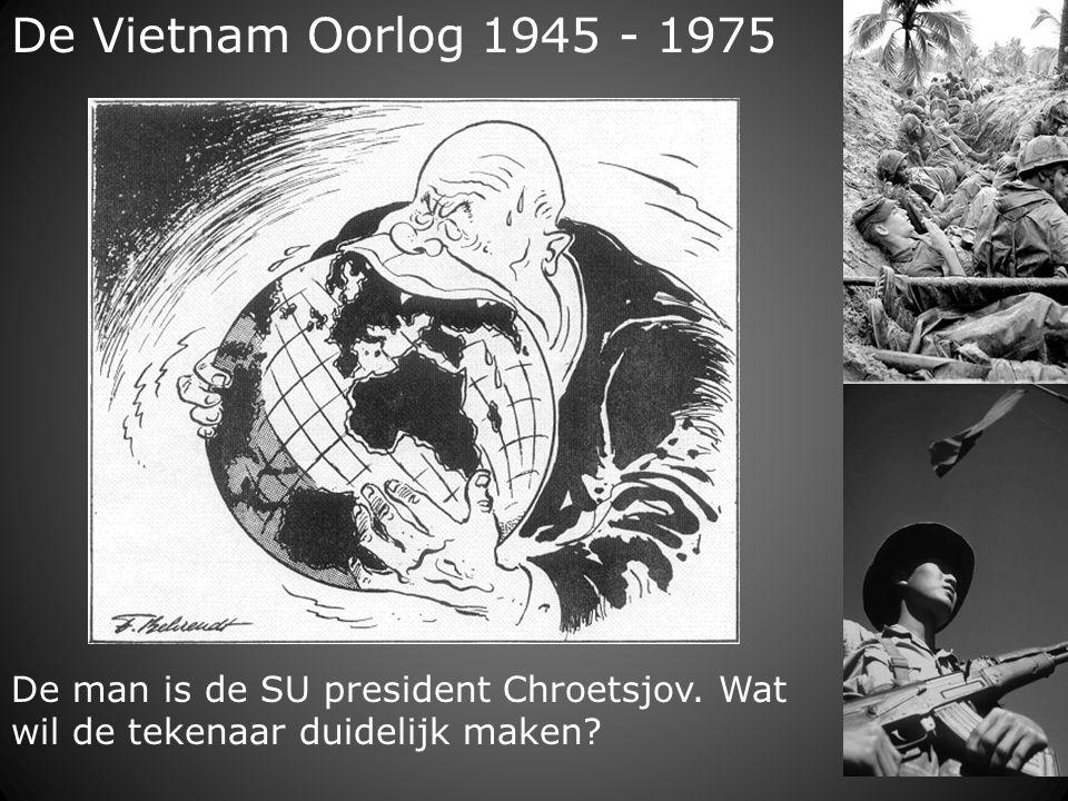 De Vietnam Oorlog 1945 - 1975 De man is de SU president Chroetsjov.