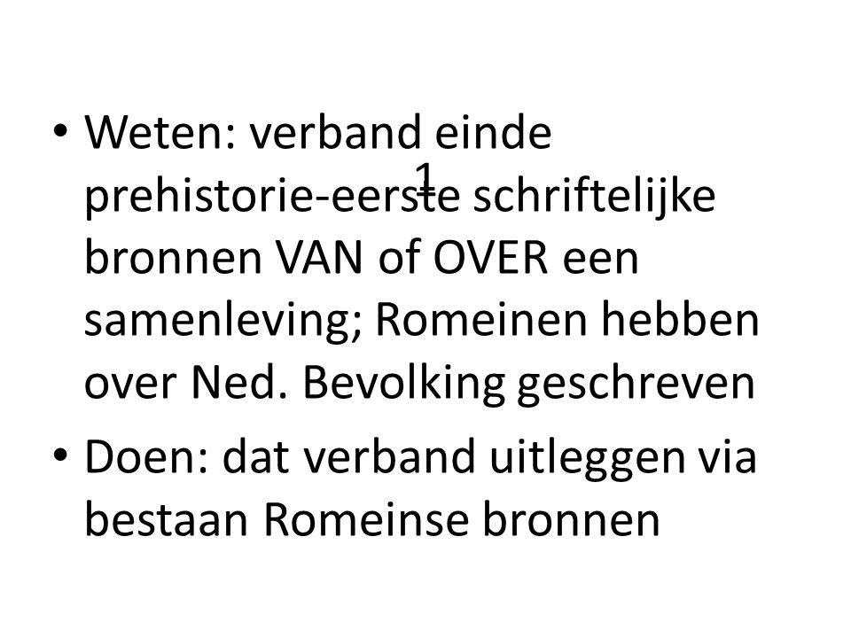 Weten: verband einde prehistorie-eerste schriftelijke bronnen VAN of OVER een samenleving; Romeinen hebben over Ned. Bevolking geschreven