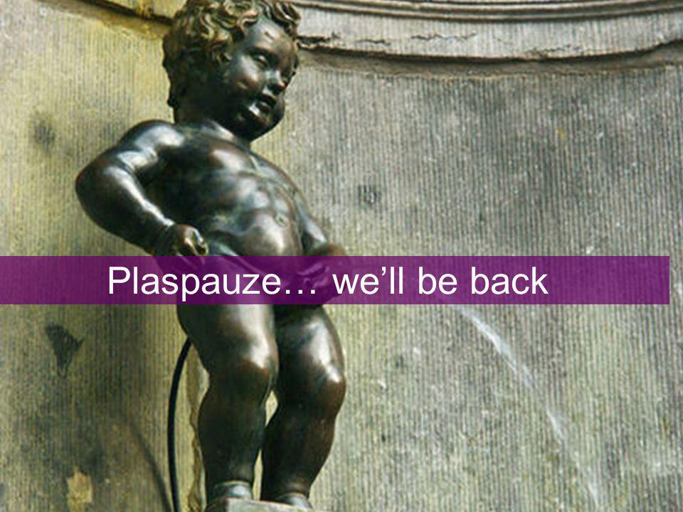 Plaspauze… we'll be back