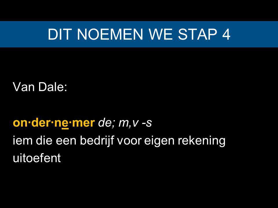 DIT NOEMEN WE STAP 4 Van Dale: on·der·ne·mer de; m,v -s iem die een bedrijf voor eigen rekening uitoefent