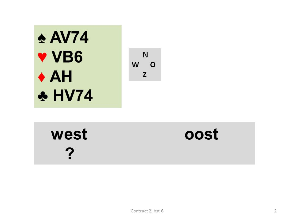 ♠ AV74 ♥ VB6 ♦ AH ♣ HV74 N W O Z west oost Contract 2, hst 6