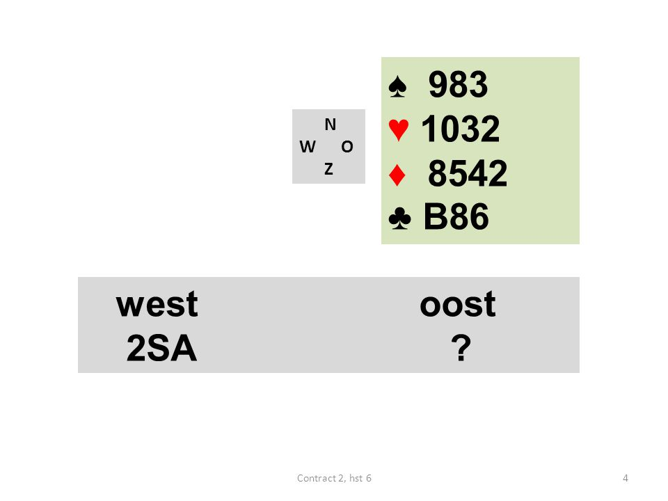 ♠ 983 ♥ 1032 ♦ 8542 ♣ B86 N W O Z west oost 2SA Contract 2, hst 6