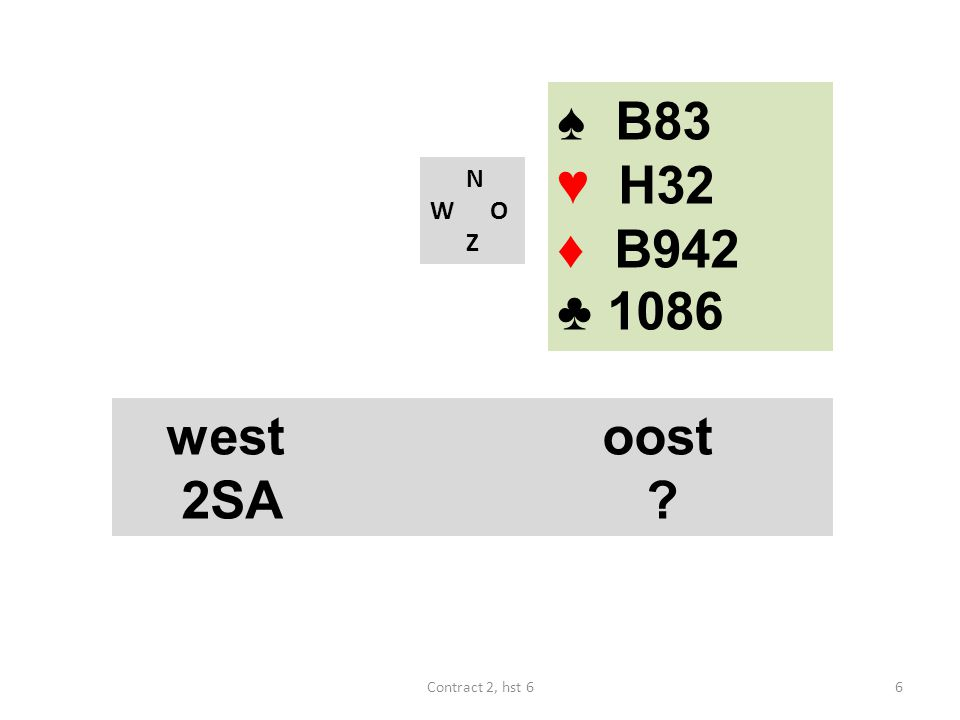 ♠ B83 ♥ H32 ♦ B942 ♣ 1086 N W O Z west oost 2SA Contract 2, hst 6