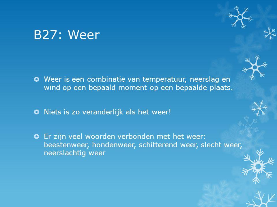 B27: Weer Weer is een combinatie van temperatuur, neerslag en wind op een bepaald moment op een bepaalde plaats.