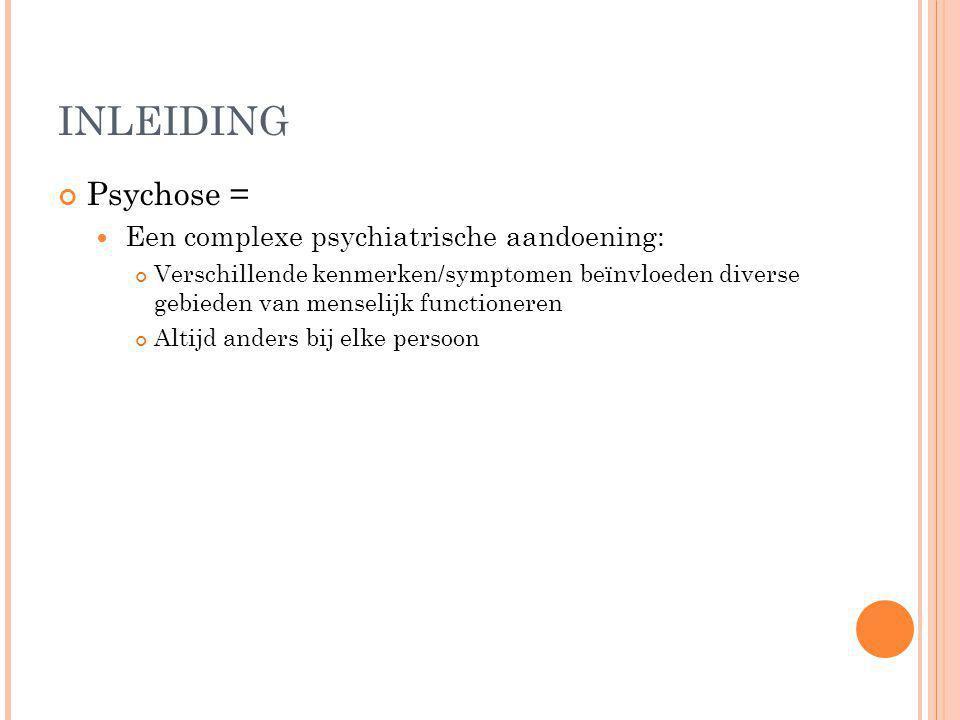 INLEIDING Psychose = Een complexe psychiatrische aandoening: