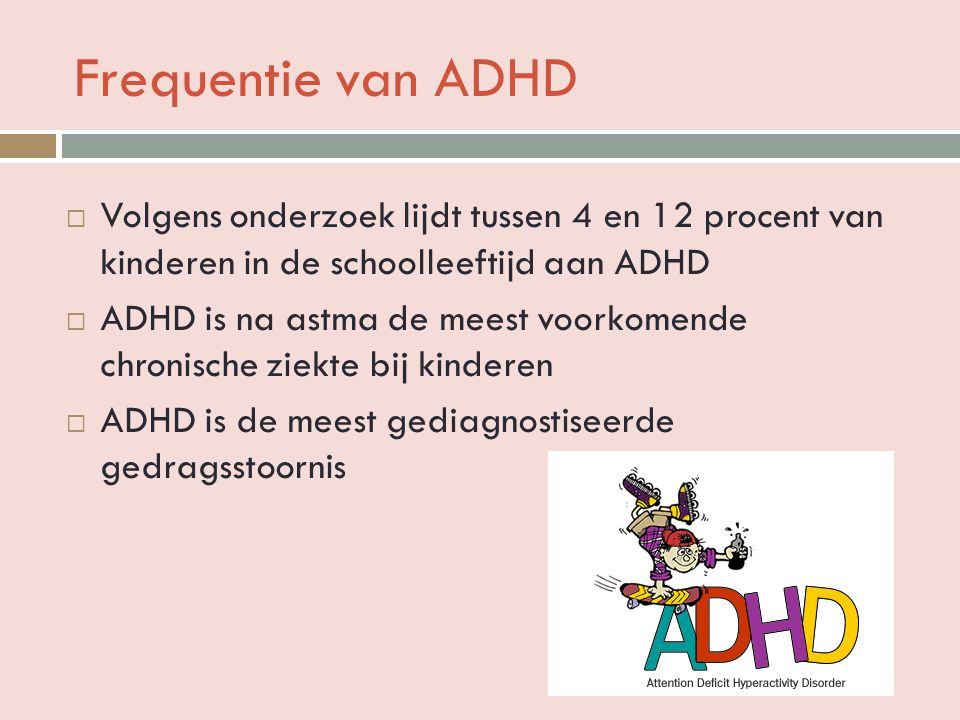 Frequentie van ADHD Volgens onderzoek lijdt tussen 4 en 12 procent van kinderen in de schoolleeftijd aan ADHD.