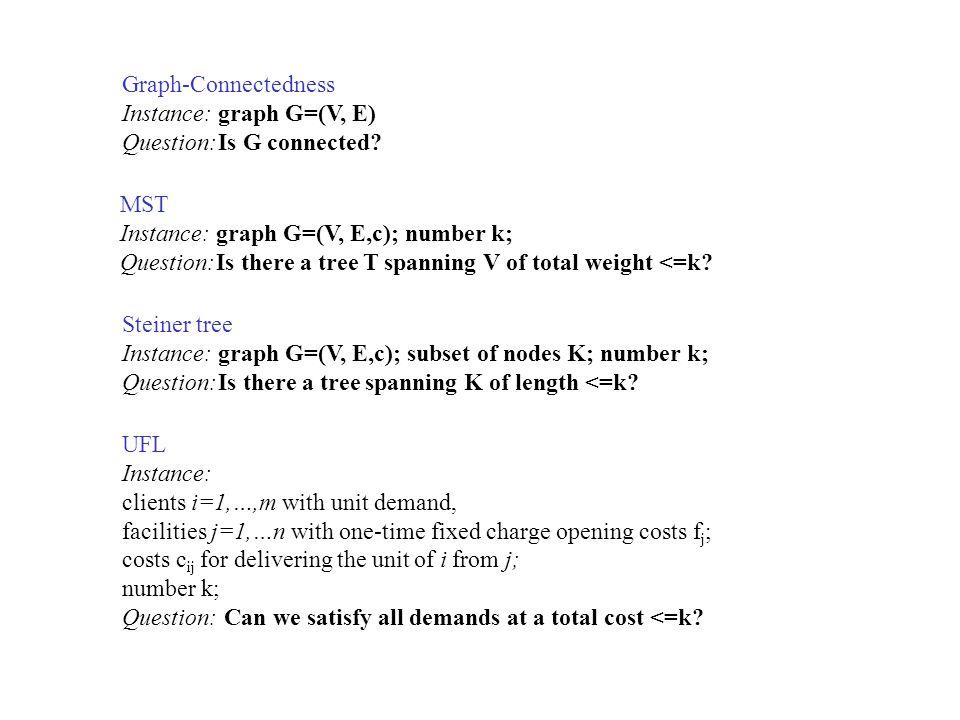 Graph-Connectedness Instance: graph G=(V, E) Question: Is G connected MST. Instance: graph G=(V, E,c); number k;
