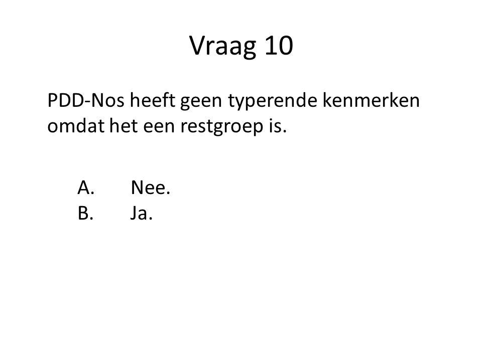 Vraag 10 PDD-Nos heeft geen typerende kenmerken omdat het een restgroep is. A. Nee. B. Ja.