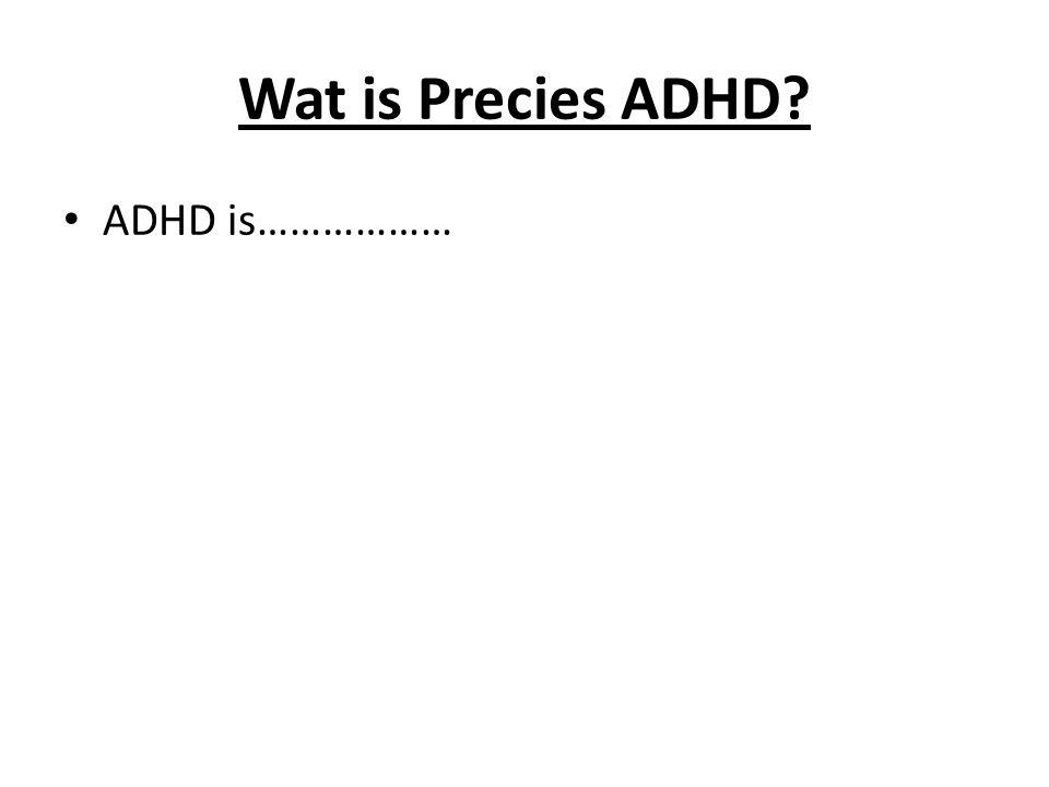 Wat is Precies ADHD ADHD is………………