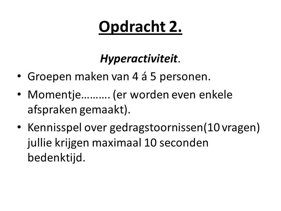 Opdracht 2. Hyperactiviteit. Groepen maken van 4 á 5 personen.