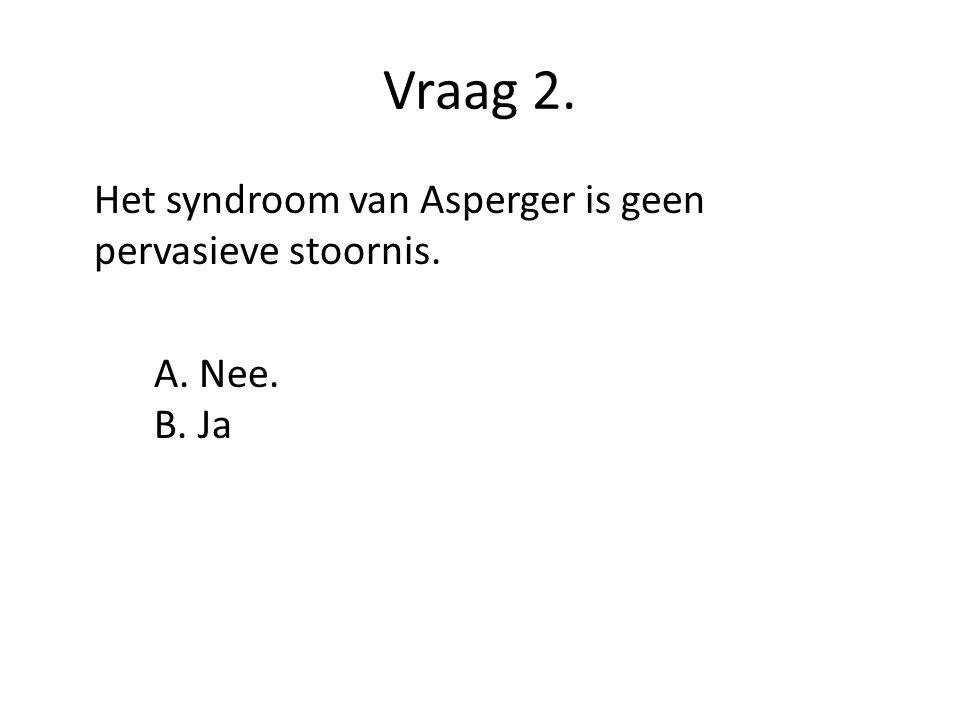 Vraag 2. Het syndroom van Asperger is geen pervasieve stoornis.