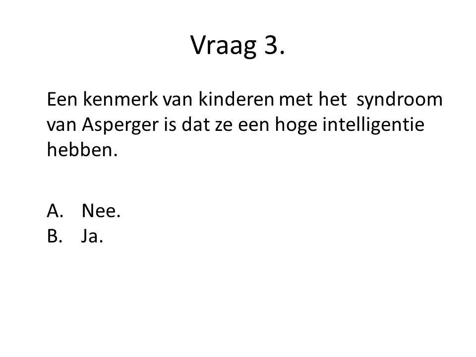 Vraag 3. Een kenmerk van kinderen met het syndroom van Asperger is dat ze een hoge intelligentie hebben.