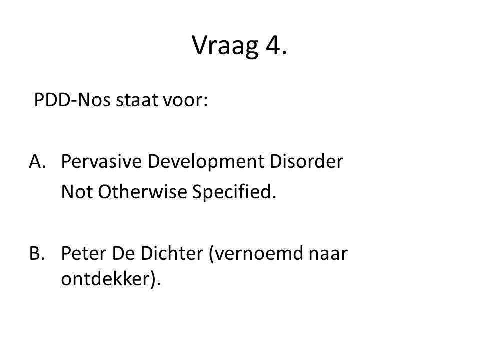 Vraag 4. PDD-Nos staat voor: Pervasive Development Disorder