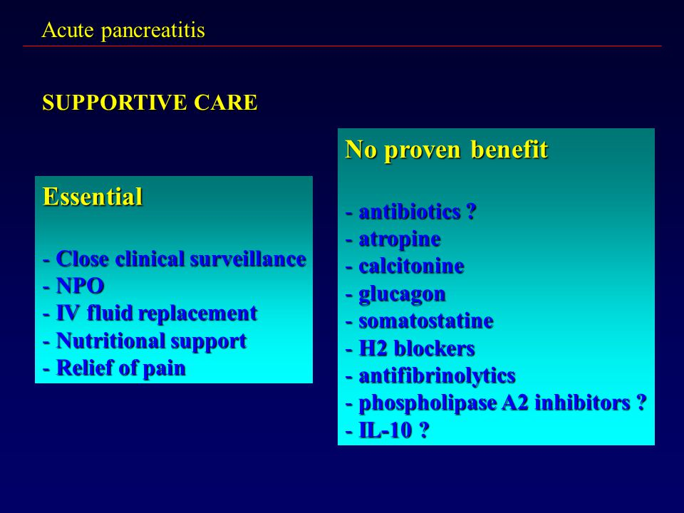 No proven benefit Essential Acute pancreatitis SUPPORTIVE CARE