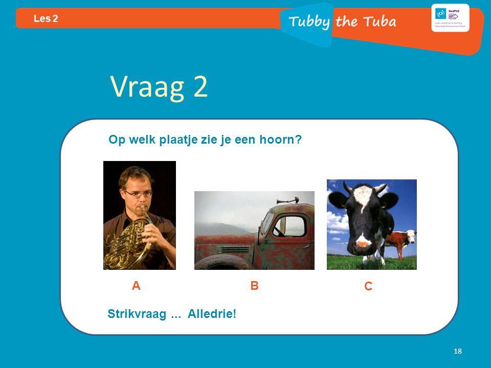 Vraag 2 Op welk plaatje zie je een hoorn A B C