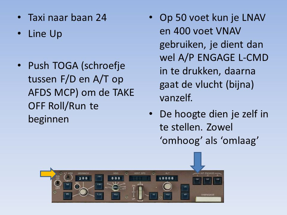Taxi naar baan 24 Line Up. Push TOGA (schroefje tussen F/D en A/T op AFDS MCP) om de TAKE OFF Roll/Run te beginnen.