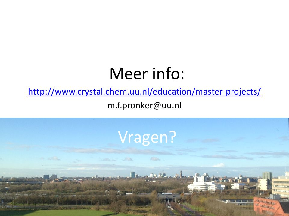 Meer info: http://www.crystal.chem.uu.nl/education/master-projects/ m.f.pronker@uu.nl Vragen
