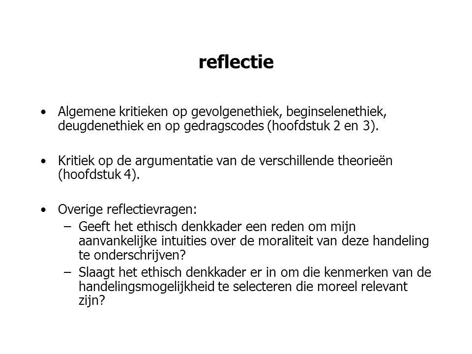 reflectie Algemene kritieken op gevolgenethiek, beginselenethiek, deugdenethiek en op gedragscodes (hoofdstuk 2 en 3).