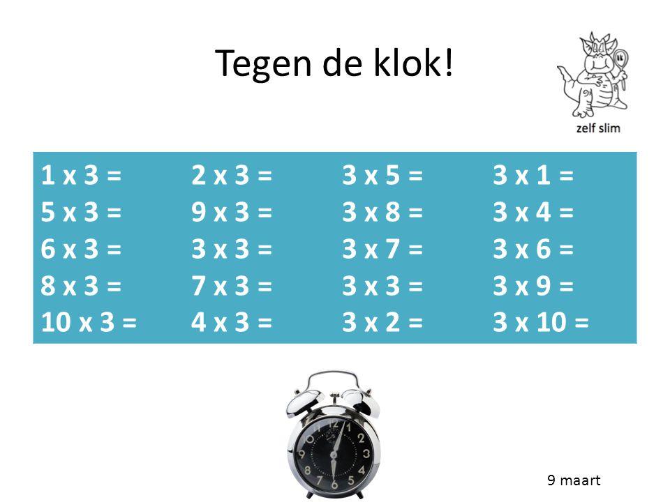 Tegen de klok! 1 x 3 = 5 x 3 = 6 x 3 = 8 x 3 = 10 x 3 = 2 x 3 =