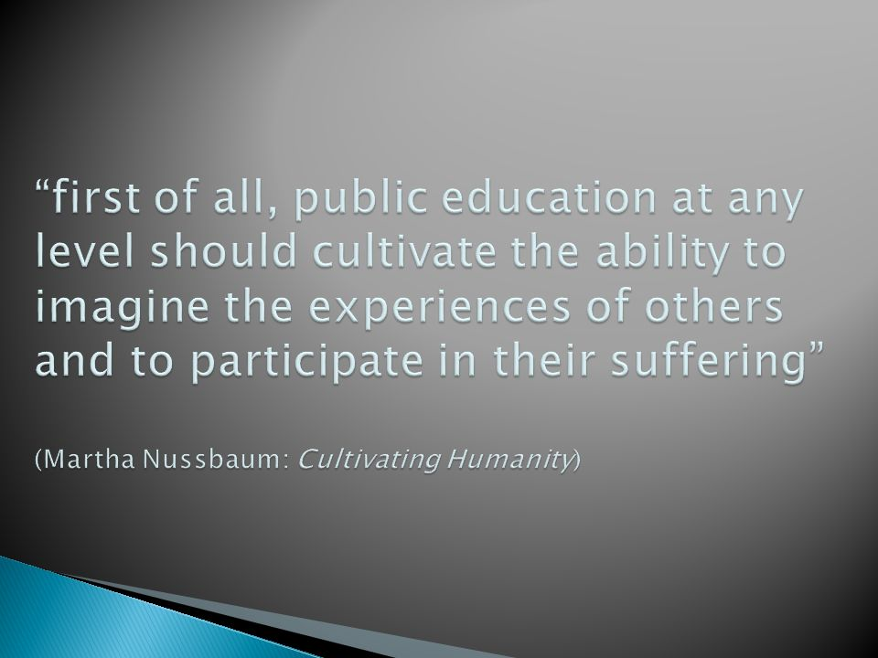 first of all, public education at any level should cultivate the ability to imagine the experiences of others and to participate in their suffering (Martha Nussbaum: Cultivating Humanity)