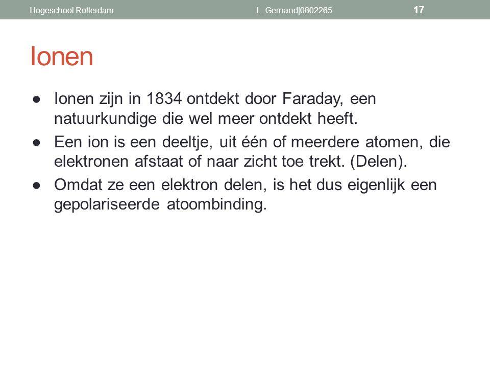 Hogeschool Rotterdam L. Gernand|0802265. Ionen. Ionen zijn in 1834 ontdekt door Faraday, een natuurkundige die wel meer ontdekt heeft.