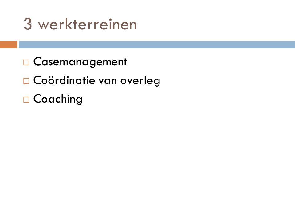 3 werkterreinen Casemanagement Coördinatie van overleg Coaching