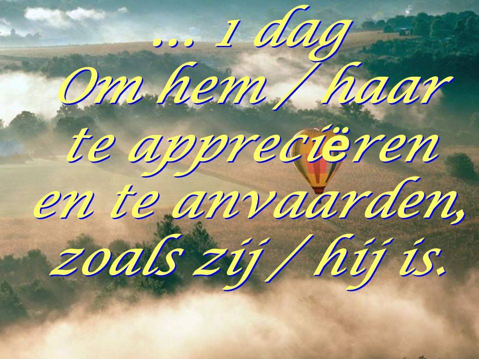 … 1 dag Om hem / haar te appreciëren en te anvaarden, zoals zij / hij is.