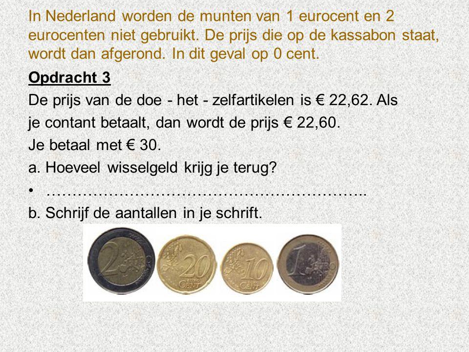 In Nederland worden de munten van 1 eurocent en 2 eurocenten niet gebruikt. De prijs die op de kassabon staat, wordt dan afgerond. In dit geval op 0 cent.