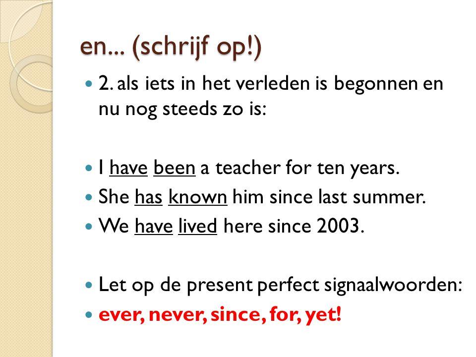 en... (schrijf op!) 2. als iets in het verleden is begonnen en nu nog steeds zo is: I have been a teacher for ten years.