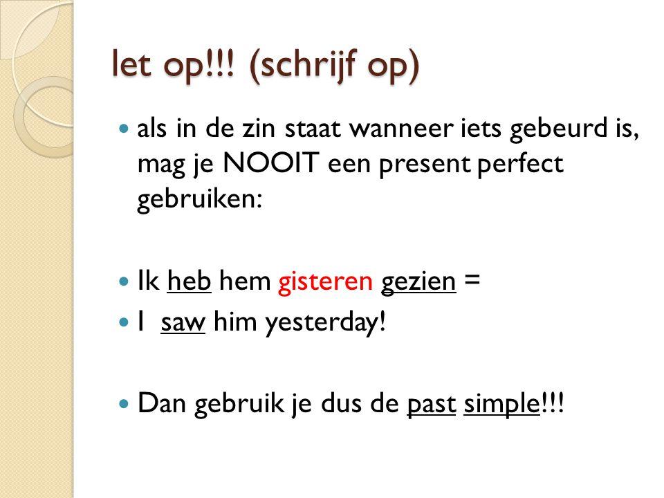 let op!!! (schrijf op) als in de zin staat wanneer iets gebeurd is, mag je NOOIT een present perfect gebruiken: