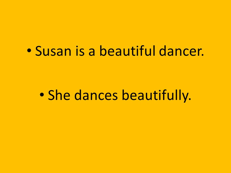 Susan is a beautiful dancer. She dances beautifully.