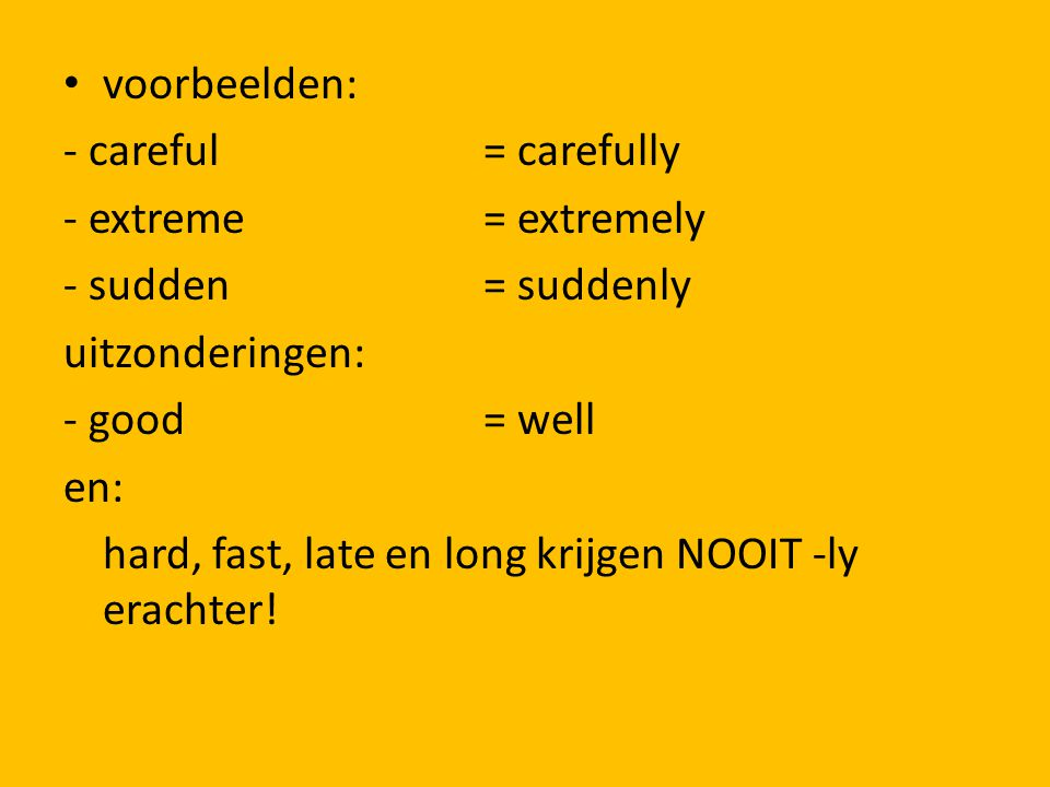 voorbeelden: - careful = carefully. - extreme = extremely. - sudden = suddenly. uitzonderingen: