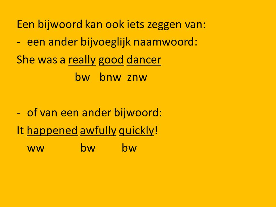 Een bijwoord kan ook iets zeggen van: - een ander bijvoeglijk naamwoord: She was a really good dancer bw bnw znw - of van een ander bijwoord: It happened awfully quickly.