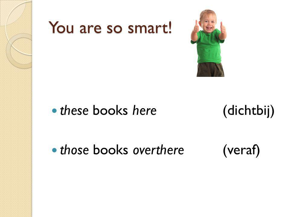 You are so smart! these books here (dichtbij)